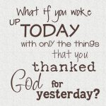 What if you woke up today with only the things that you thanks God for yesterday.